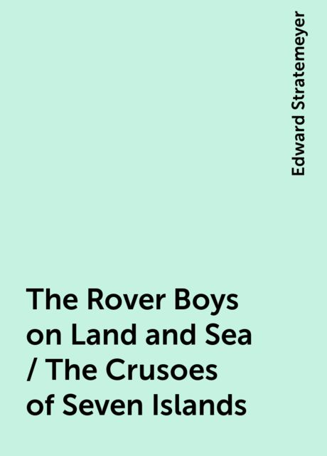 The Rover Boys on Land and Sea / The Crusoes of Seven Islands, Edward Stratemeyer
