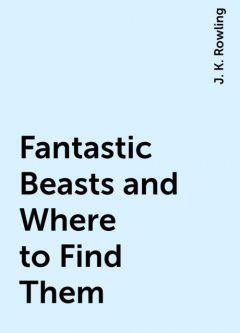 Fantastic Beasts and Where to Find Them, J. K. Rowling