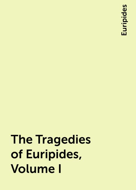 The Tragedies of Euripides, Volume I, Euripides