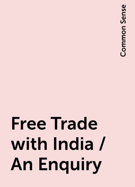 Free Trade with India / An Enquiry, Common Sense