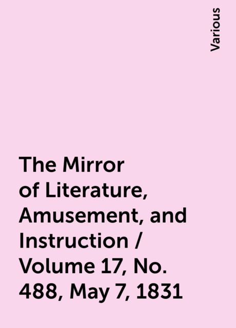 The Mirror of Literature, Amusement, and Instruction / Volume 17, No. 488, May 7, 1831, Various