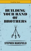 Building Your Band of Brothers, Stephen Mansfield