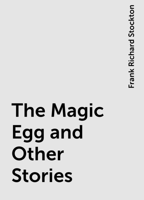 The Magic Egg and Other Stories, Frank Richard Stockton