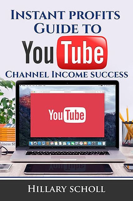 Instant Profits Guide to YouTube Channel Income Success, Hillary Scholl