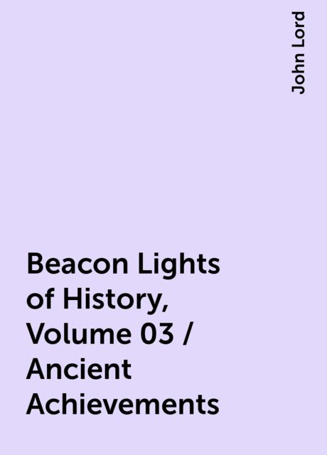 Beacon Lights of History, Volume 03 / Ancient Achievements, John Lord