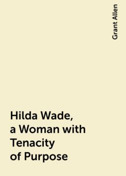 Hilda Wade, a Woman with Tenacity of Purpose, Grant Allen