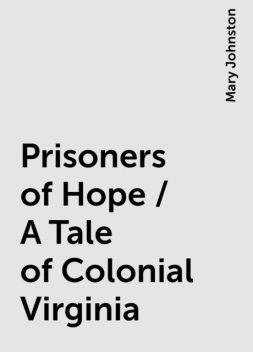 Prisoners of Hope / A Tale of Colonial Virginia, Mary Johnston