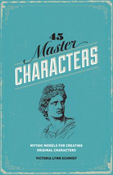 45 Master Characters, Revised Edition: Mythic Models for Creating Original Characters, Victoria Schmidt