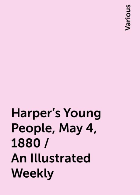 Harper's Young People, May 4, 1880 / An Illustrated Weekly, Various