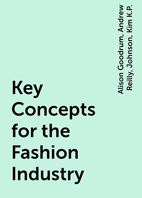 Key Concepts for the Fashion Industry, Johnson, Alison Goodrum, Andrew Reilly, Kim K.P.