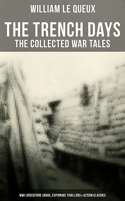 THE TRENCH DAYS: The Collected War Tales of William Le Queux, William Le Queux