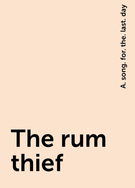 The rum thief, A. song. for. the. last. day