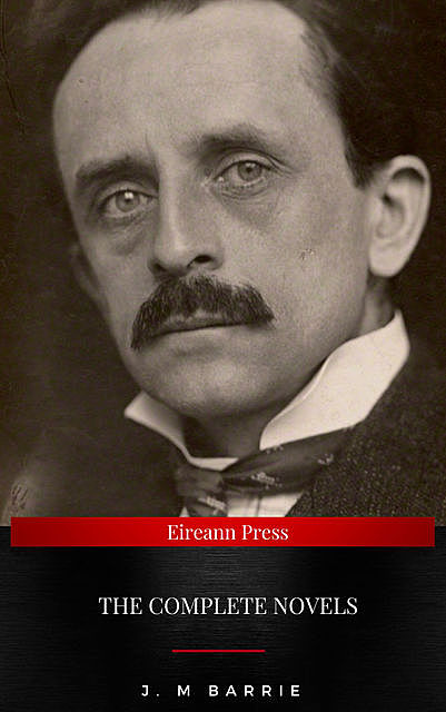 J. M Barrie: The Complete Novels, J. M Barrie