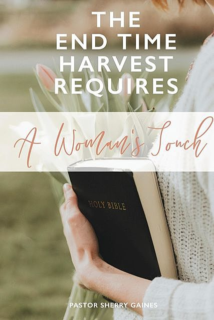 The End Time Harvest Requires A Woman's Touch, Sherry V Gaines
