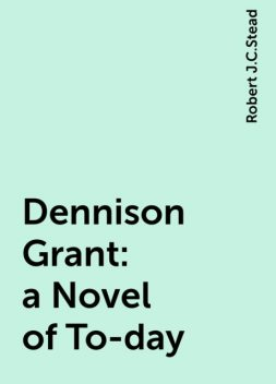 Dennison Grant: a Novel of To-day, Robert J.C.Stead