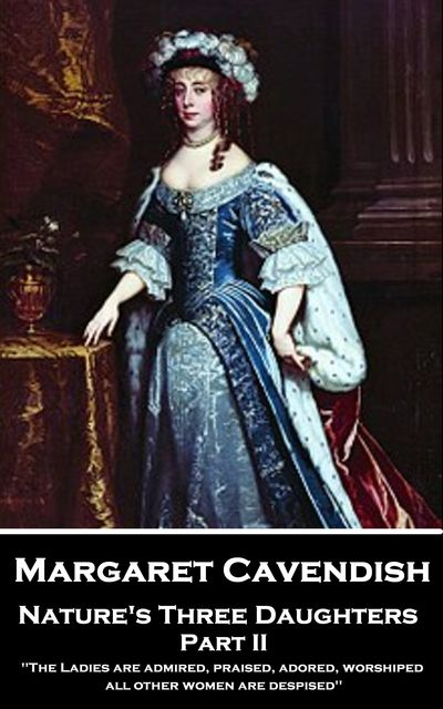 Nature's Three Daughters – Part II (of II), Margaret Cavendish