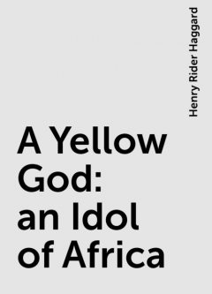 A Yellow God: an Idol of Africa, Henry Rider Haggard