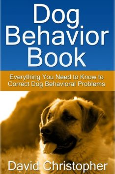 Dog Behavior Book: Everything You Need to Know to Correct Dog Behavioral Problems, David Christopher