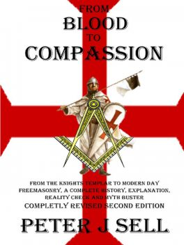 From Blood to Compassion: From the Knights Templar to Modern Day Freemasonry, A Complete Story, Explanation, Reality Check and Myth Buster, Peter J.Sell