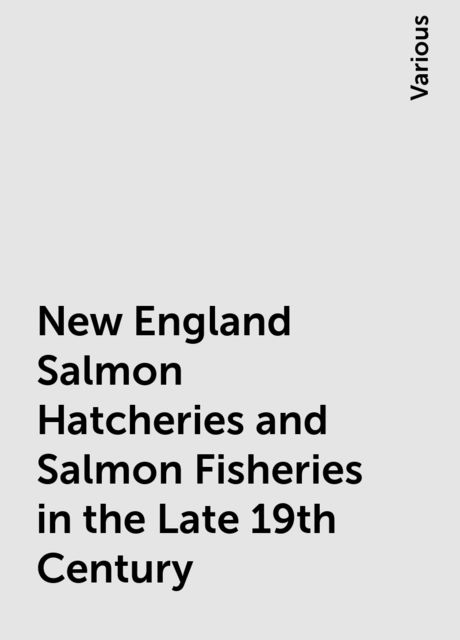 New England Salmon Hatcheries and Salmon Fisheries in the Late 19th Century, Various