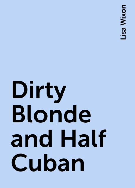 Dirty Blonde and Half-Cuban, Lisa Wixon