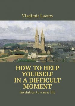 How to help yourself in a difficult moment. Invitation to a new life, Vladimir S. Lavrov