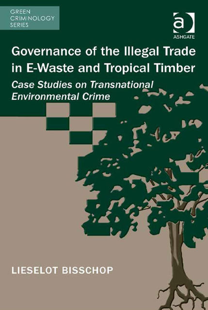 Governance of the Illegal Trade in E-Waste and Tropical Timber, Lieselot Bisschop