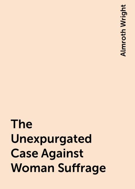 The Unexpurgated Case Against Woman Suffrage, Almroth Wright