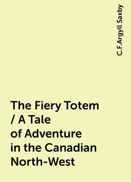 The Fiery Totem / A Tale of Adventure in the Canadian North-West, C.F.Argyll Saxby