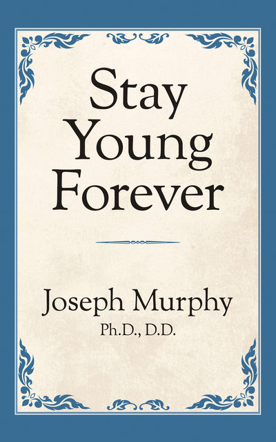 Stay Young Forever, Joseph Murphy Ph.D. D.D.