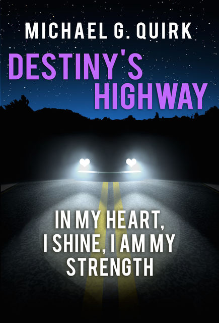 Destiny's Highway: In My Heart, I Shine, I Am My Strength, Michael G.Quirk