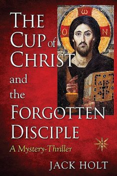 THE CUP of CHRIST and the FORGOTTEN DISCIPLE, Jack Holt