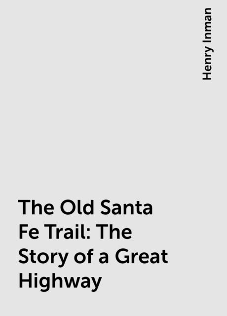 The Old Santa Fe Trail: The Story of a Great Highway, Henry Inman