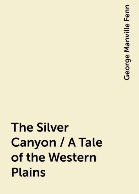 The Silver Canyon / A Tale of the Western Plains, George Manville Fenn