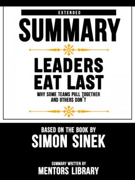 Extended Summary Of Leaders Eat Last: Why Some Teams Pull Together and Others Don't – Based On The Book By Simon Sinek, Mentors Library