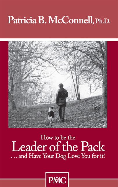 How to be the Leader of the Pack…and Have Your Dog Love You for it, Ph.D., Patricia B. McConnell