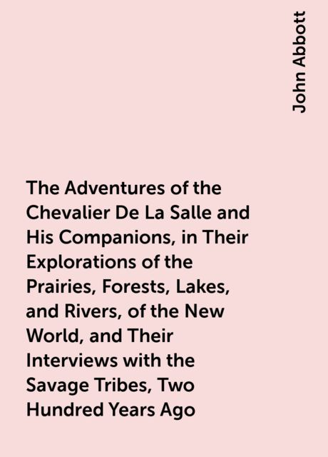 The Adventures of the Chevalier De La Salle and His Companions, in Their Explorations of the Prairies, Forests, Lakes, and Rivers, of the New World, and Their Interviews with the Savage Tribes, Two Hundred Years Ago, John Abbott