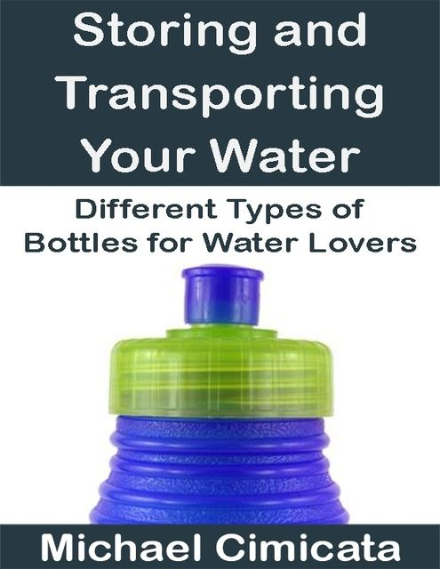 Storing and Transporting Your Water: Different Types of Bottles for Water Lovers, Michael Cimicata