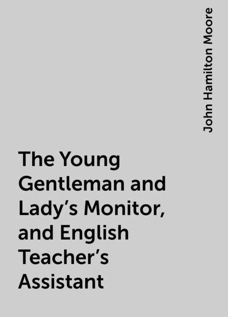The Young Gentleman and Lady's Monitor, and English Teacher's Assistant, John Hamilton Moore