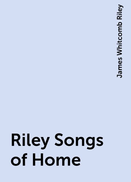Riley Songs of Home, James Whitcomb Riley