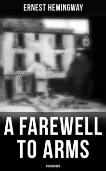 A Farewell to Arms (Unabridged), Ernest Hemingway