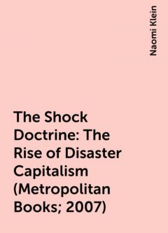 The Shock Doctrine: The Rise of Disaster Capitalism (Metropolitan Books; 2007), Naomi Klein
