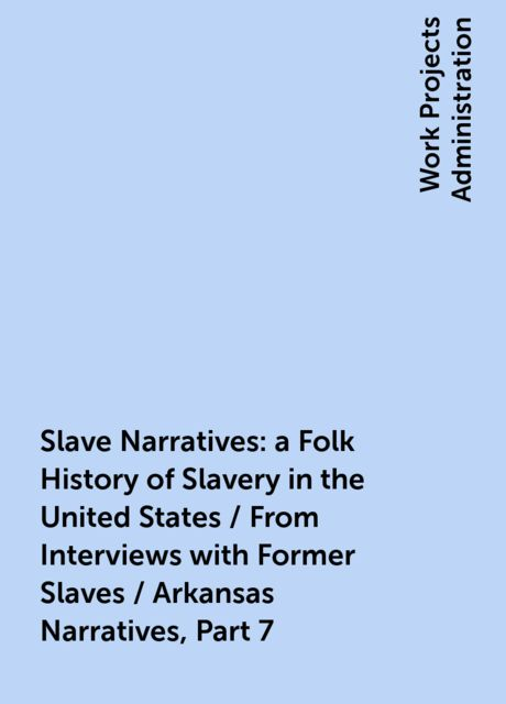 Slave Narratives: a Folk History of Slavery in the United States / From Interviews with Former Slaves / Arkansas Narratives, Part 7,