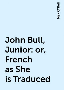 John Bull, Junior: or, French as She is Traduced, Max O'Rell