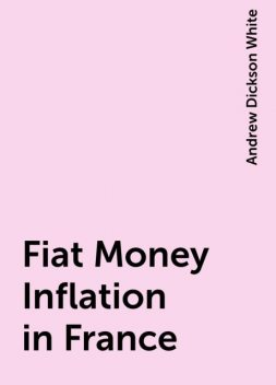 Fiat Money Inflation in France, Andrew Dickson White