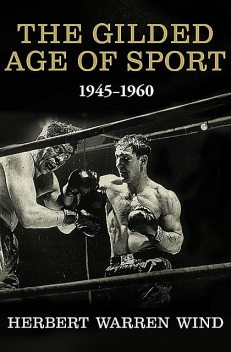 The Gilded Age of Sport, 1945–1960, Herbert Warren Wind