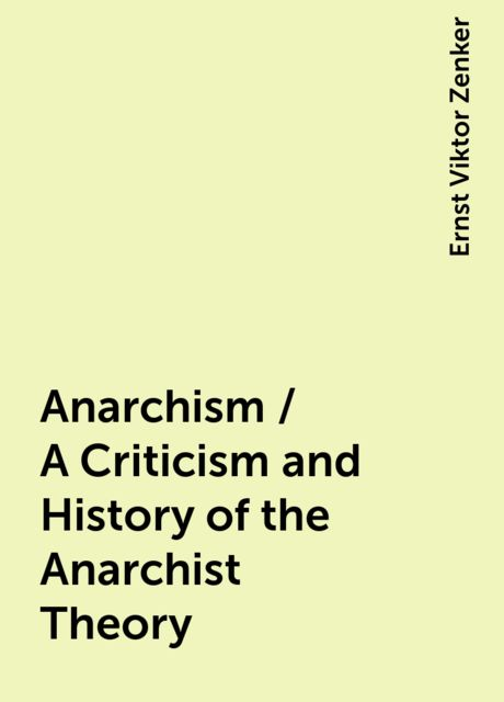 Anarchism / A Criticism and History of the Anarchist Theory, Ernst Viktor Zenker