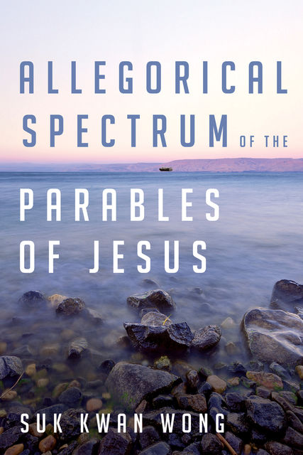 Allegorical Spectrum of the Parables of Jesus, Suk Kwan Wong
