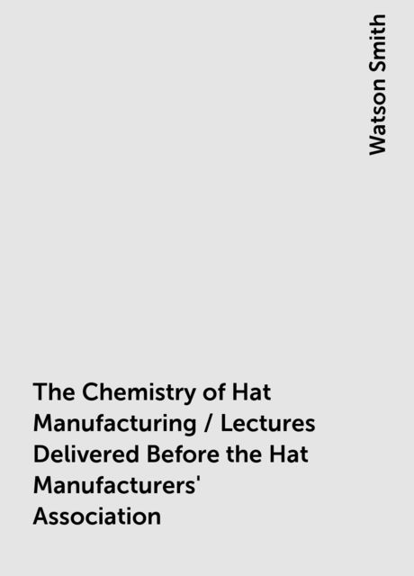 The Chemistry of Hat Manufacturing / Lectures Delivered Before the Hat Manufacturers' Association, Watson Smith