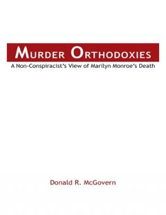 Murder Orthodoxies: A Non-Conspiracist's View of Marilyn Monroe's Death, Donald R. McGovern